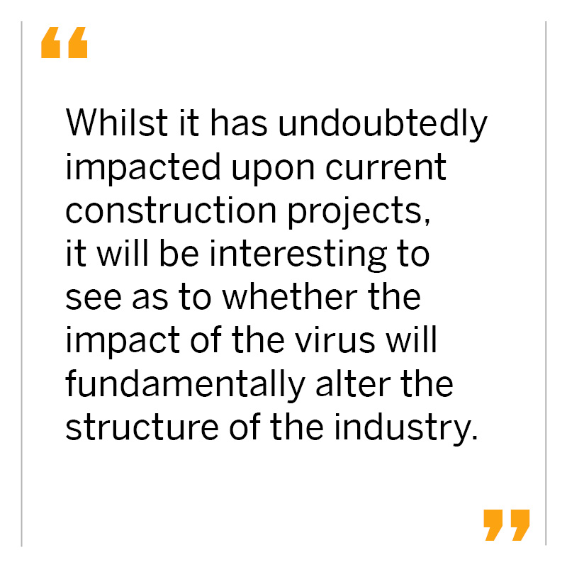 Whilst it has undoubtedly impacted upon current construction projects, it will be interesting to see as to whether the impact of the virus will fundamentally alter the structure of the industry.